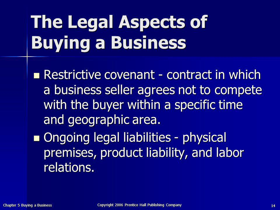 Chapter 5 Buying a Business Copyright 2006 Prentice Hall Publishing Company 14 Restrictive covenant - contract in which a business seller agrees not to compete with the buyer within a specific time and geographic area.