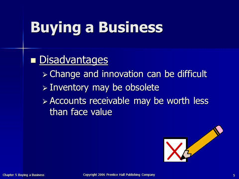 Chapter 5 Buying a Business Copyright 2006 Prentice Hall Publishing Company 5 Buying a Business Disadvantages Disadvantages  Change and innovation can be difficult  Inventory may be obsolete  Accounts receivable may be worth less than face value