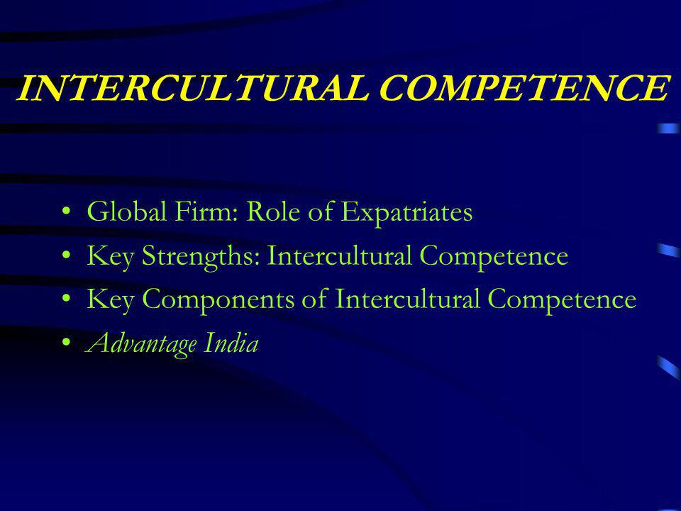 INTERCULTURAL COMPETENCE Global Firm: Role of Expatriates Key Strengths: Intercultural Competence Key Components of Intercultural Competence Advantage India