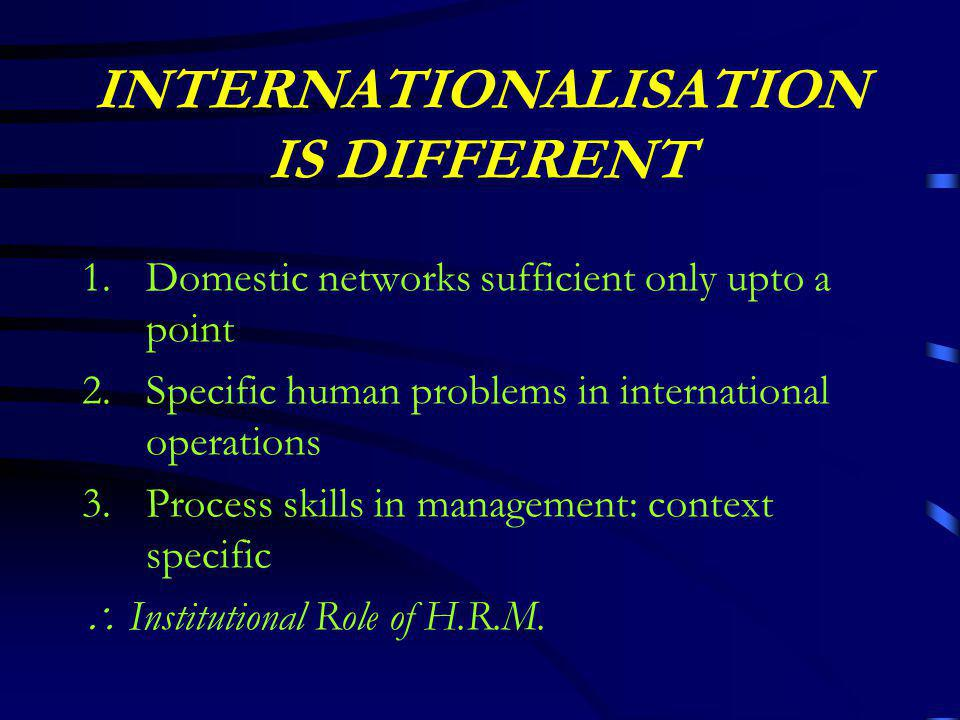 INTERNATIONALISATION IS DIFFERENT 1.Domestic networks sufficient only upto a point 2.Specific human problems in international operations 3.Process skills in management: context specific  Institutional Role of H.R.M.