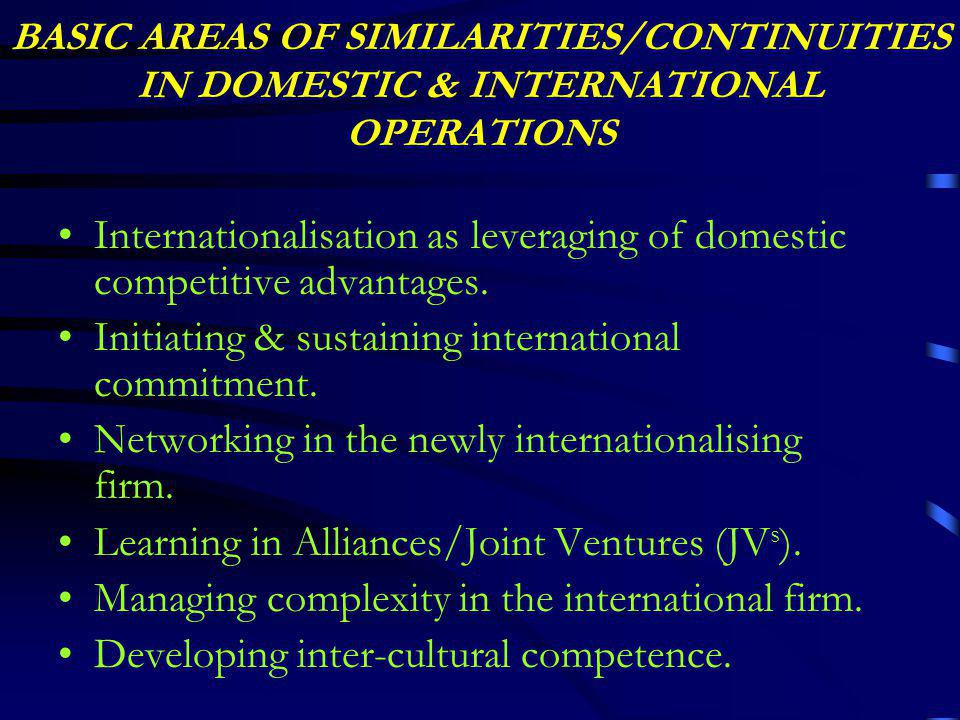 BASIC AREAS OF SIMILARITIES/CONTINUITIES IN DOMESTIC & INTERNATIONAL OPERATIONS Internationalisation as leveraging of domestic competitive advantages.