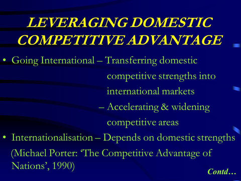 LEVERAGING DOMESTIC COMPETITIVE ADVANTAGE Going International – Transferring domestic competitive strengths into international markets – Accelerating & widening competitive areas Internationalisation – Depends on domestic strengths (Michael Porter: 'The Competitive Advantage of Nations', 1990) Contd…