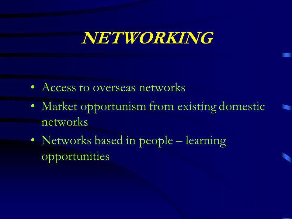 NETWORKING Access to overseas networks Market opportunism from existing domestic networks Networks based in people – learning opportunities