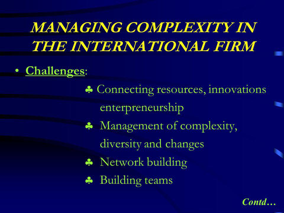 MANAGING COMPLEXITY IN THE INTERNATIONAL FIRM Challenges:  Connecting resources, innovations enterpreneurship  Management of complexity, diversity and changes  Network building  Building teams Contd…