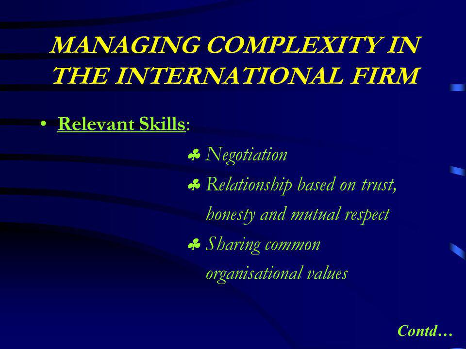 MANAGING COMPLEXITY IN THE INTERNATIONAL FIRM Relevant Skills:  Negotiation  Relationship based on trust, honesty and mutual respect  Sharing common organisational values Contd…
