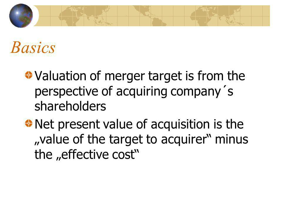 "Basics Valuation of merger target is from the perspective of acquiring company´s shareholders Net present value of acquisition is the ""value of the target to acquirer minus the ""effective cost"