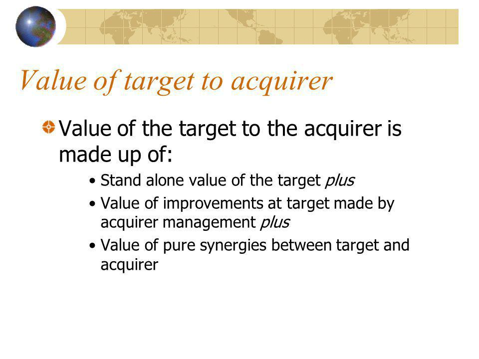 Value of target to acquirer Value of the target to the acquirer is made up of: Stand alone value of the target plus Value of improvements at target made by acquirer management plus Value of pure synergies between target and acquirer