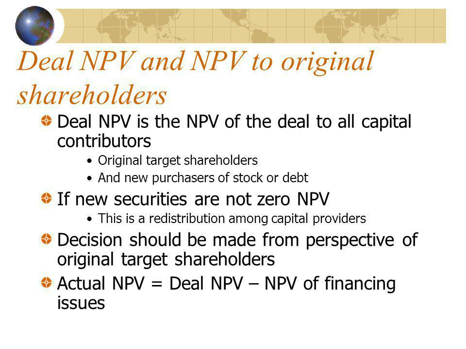 Deal NPV and NPV to original shareholders Deal NPV is the NPV of the deal to all capital contributors Original target shareholders And new purchasers of stock or debt If new securities are not zero NPV This is a redistribution among capital providers Decision should be made from perspective of original target shareholders Actual NPV = Deal NPV – NPV of financing issues
