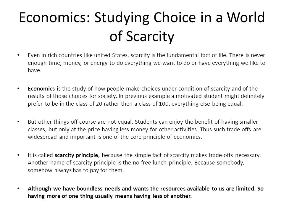 Economics: Studying Choice in a World of Scarcity Even in rich countries like united States, scarcity is the fundamental fact of life. There is never