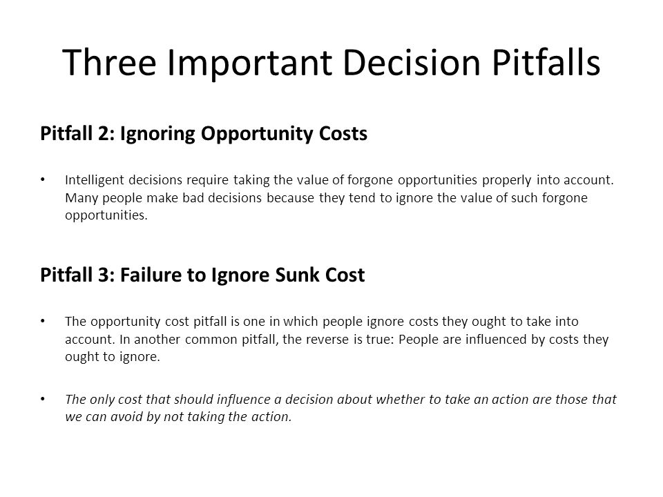 Three Important Decision Pitfalls Pitfall 2: Ignoring Opportunity Costs Intelligent decisions require taking the value of forgone opportunities proper