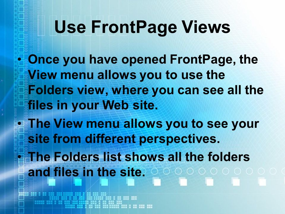 Use FrontPage Views Once you have opened FrontPage, the View menu allows you to use the Folders view, where you can see all the files in your Web site.