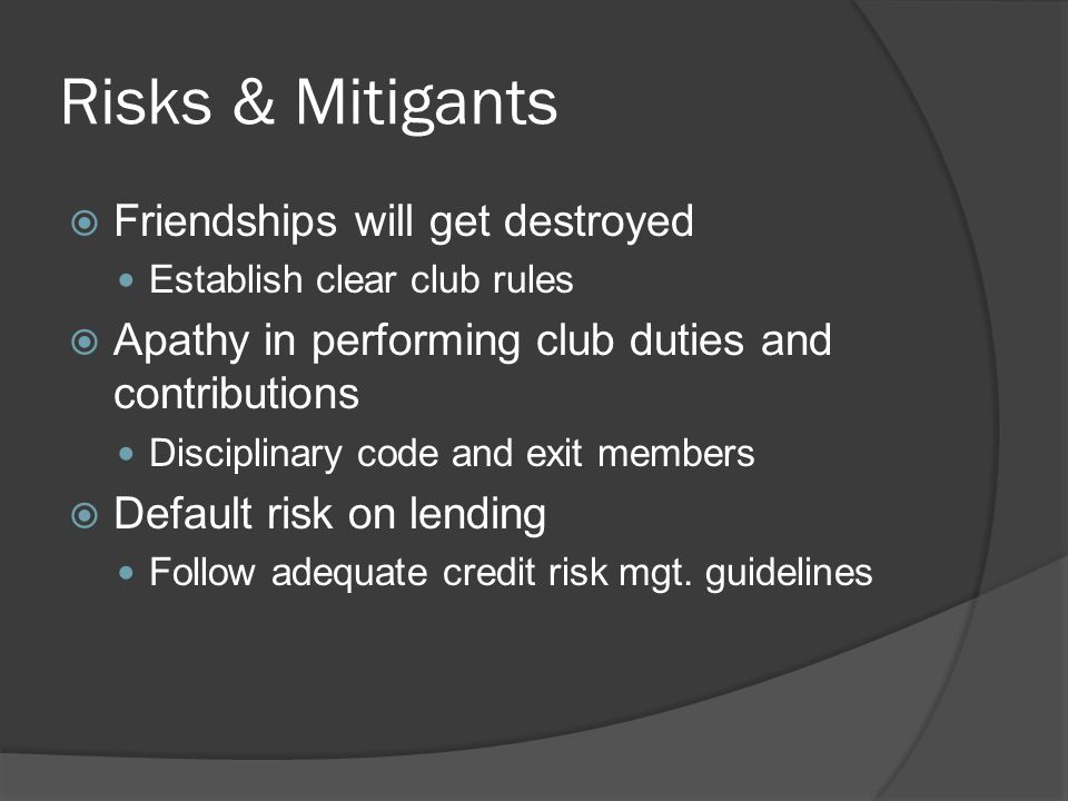 Risks & Mitigants  Friendships will get destroyed Establish clear club rules  Apathy in performing club duties and contributions Disciplinary code and exit members  Default risk on lending Follow adequate credit risk mgt.