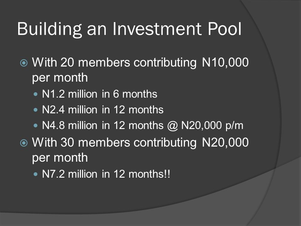 Building an Investment Pool  With 20 members contributing N10,000 per month N1.2 million in 6 months N2.4 million in 12 months N4.8 million in 12 months @ N20,000 p/m  With 30 members contributing N20,000 per month N7.2 million in 12 months!!