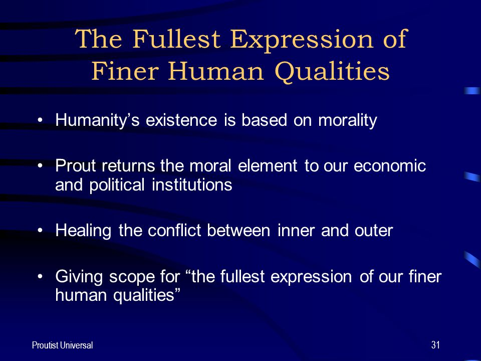 Proutist Universal31 The Fullest Expression of Finer Human Qualities Humanity's existence is based on morality Prout returns the moral element to our economic and political institutions Healing the conflict between inner and outer Giving scope for the fullest expression of our finer human qualities