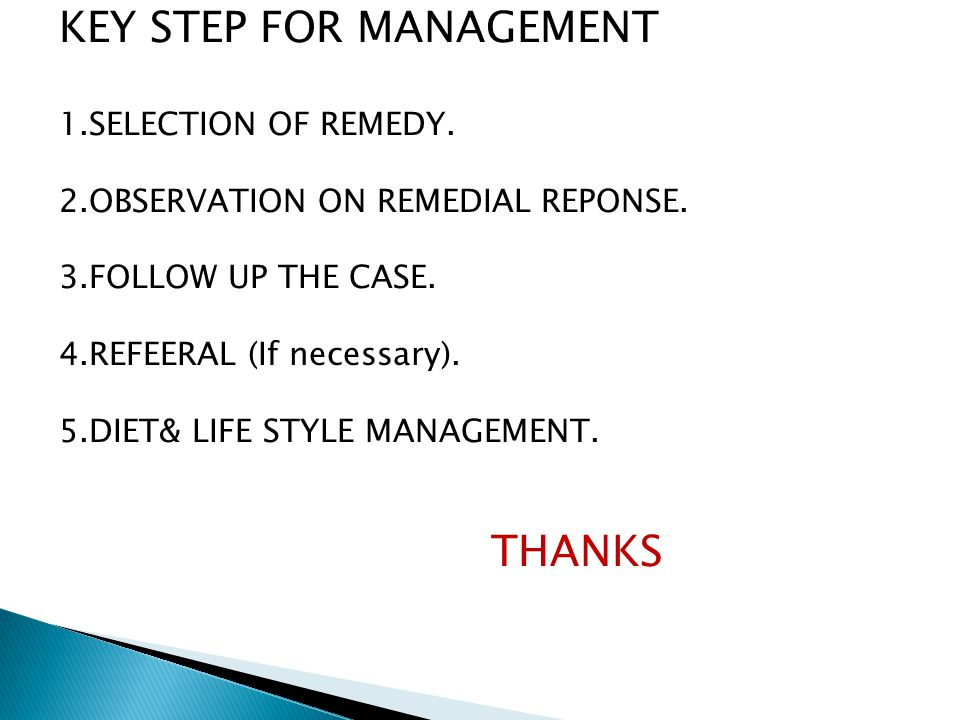KEY STEP FOR MANAGEMENT 1.SELECTION OF REMEDY. 2.OBSERVATION ON REMEDIAL REPONSE. 3.FOLLOW UP THE CASE. 4.REFEERAL (If necessary). 5.DIET& LIFE STYLE