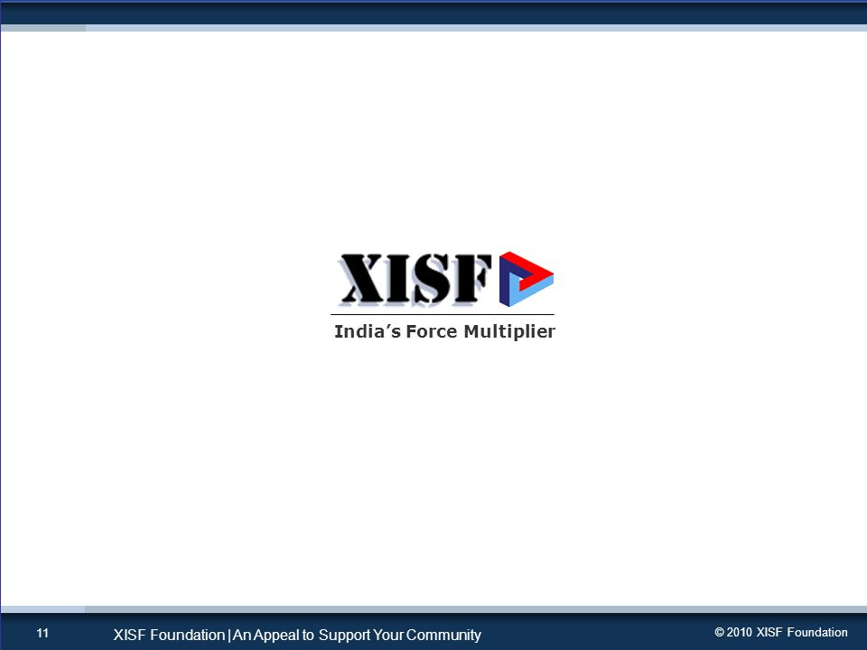 © 2010 XISF Foundation XISF Foundation | An Appeal to Support Your Community 11 India's Force Multiplier