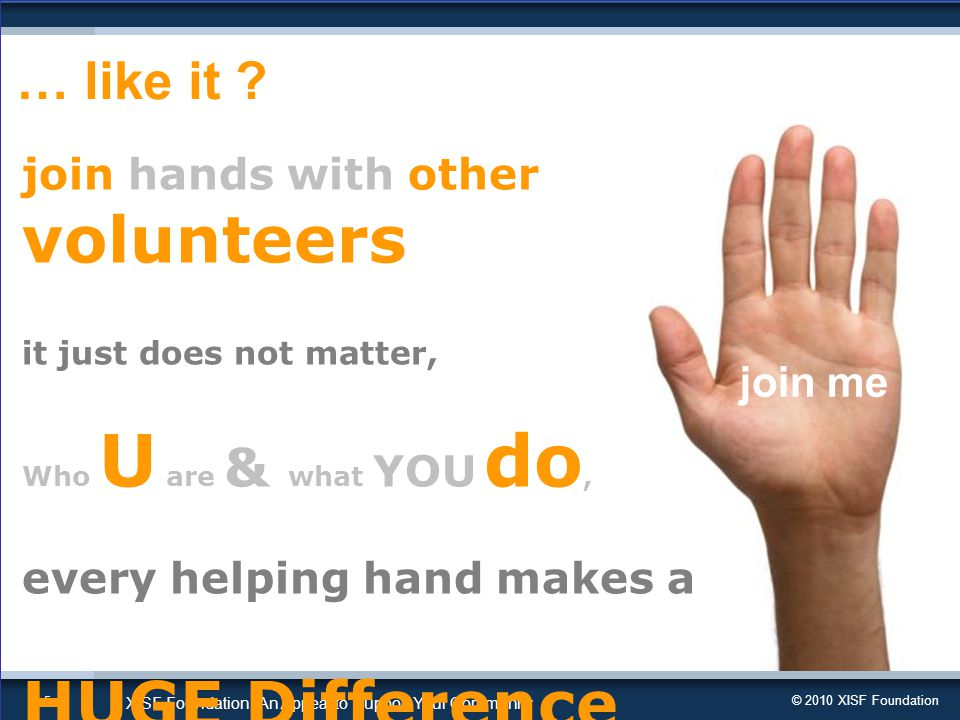 © 2010 XISF Foundation XISF Foundation | An Appeal to Support Your Community 5 join hands with other volunteers it just does not matter, Who U are & what YOU do, every helping hand makes a HUGE Difference … like it .