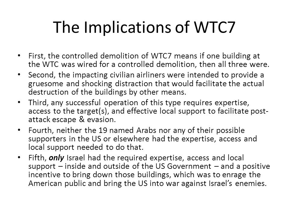 The Implications of WTC7 First, the controlled demolition of WTC7 means if one building at the WTC was wired for a controlled demolition, then all thr
