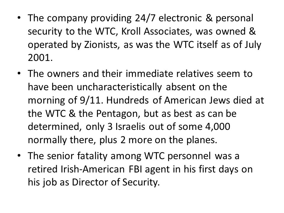 The company providing 24/7 electronic & personal security to the WTC, Kroll Associates, was owned & operated by Zionists, as was the WTC itself as of