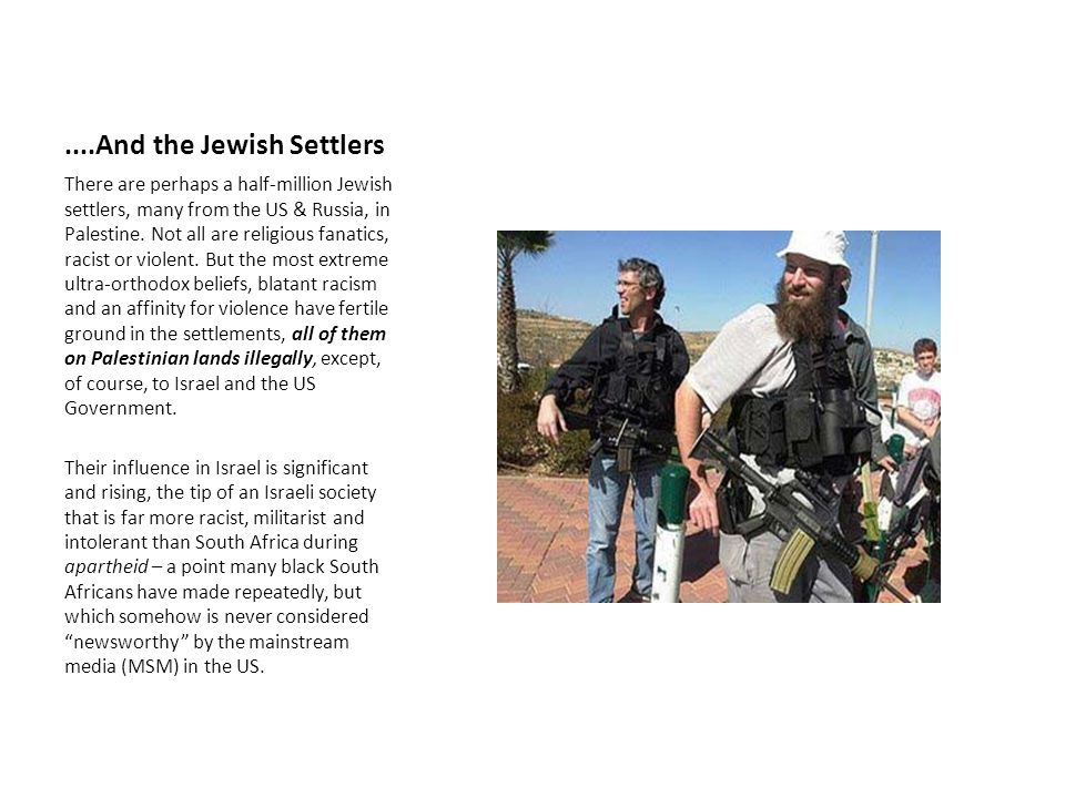 ....And the Jewish Settlers There are perhaps a half-million Jewish settlers, many from the US & Russia, in Palestine. Not all are religious fanatics,