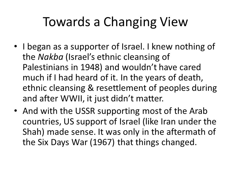 Towards a Changing View I began as a supporter of Israel. I knew nothing of the Nakba (Israel's ethnic cleansing of Palestinians in 1948) and wouldn't