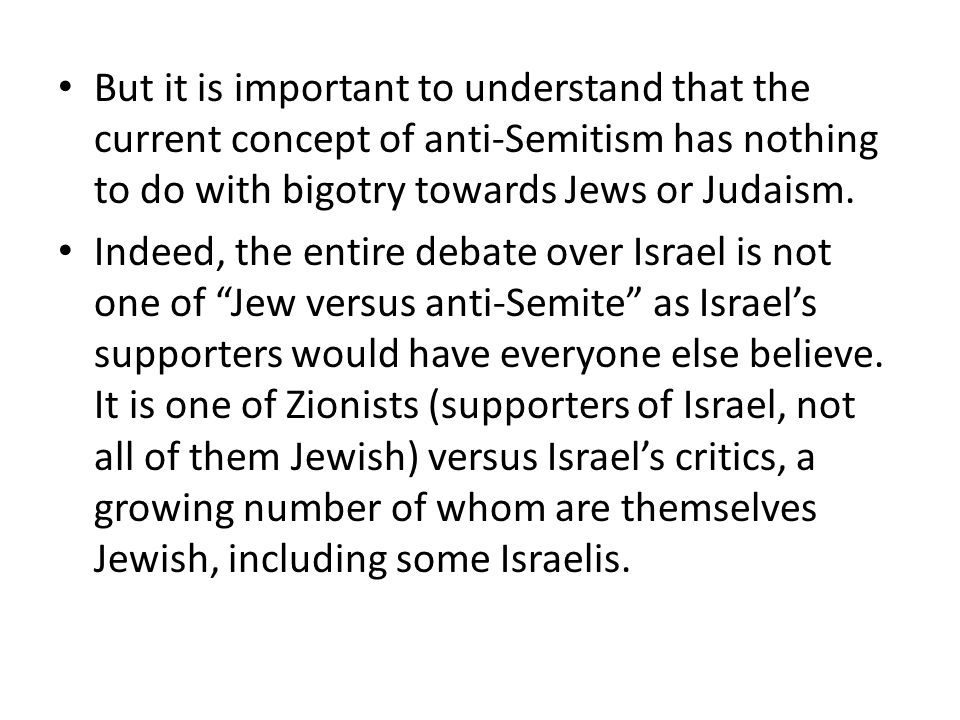 But it is important to understand that the current concept of anti-Semitism has nothing to do with bigotry towards Jews or Judaism. Indeed, the entire