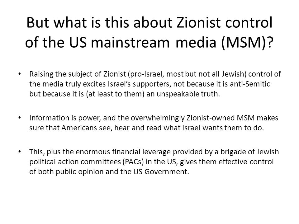But what is this about Zionist control of the US mainstream media (MSM)? Raising the subject of Zionist (pro-Israel, most but not all Jewish) control