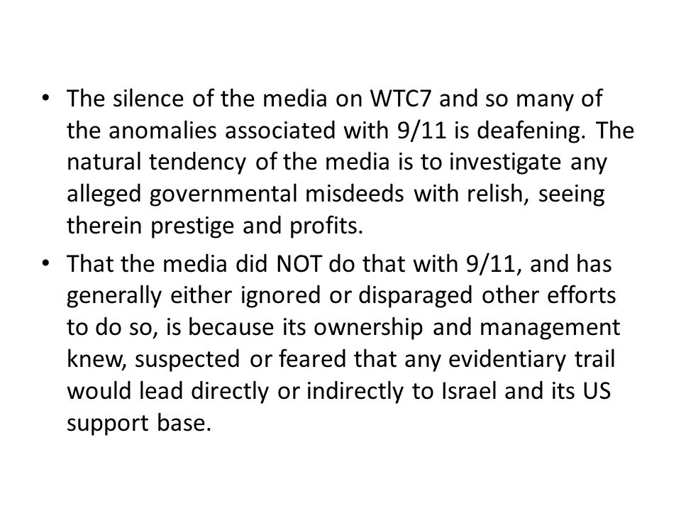 The silence of the media on WTC7 and so many of the anomalies associated with 9/11 is deafening. The natural tendency of the media is to investigate a