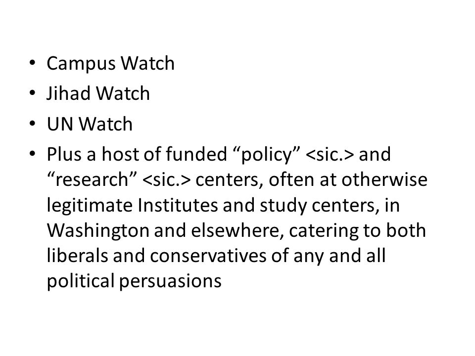 """Campus Watch Jihad Watch UN Watch Plus a host of funded """"policy"""" and """"research"""" centers, often at otherwise legitimate Institutes and study centers, i"""