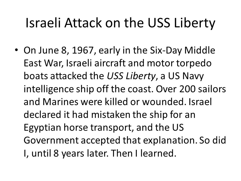 Israeli Attack on the USS Liberty On June 8, 1967, early in the Six-Day Middle East War, Israeli aircraft and motor torpedo boats attacked the USS Lib