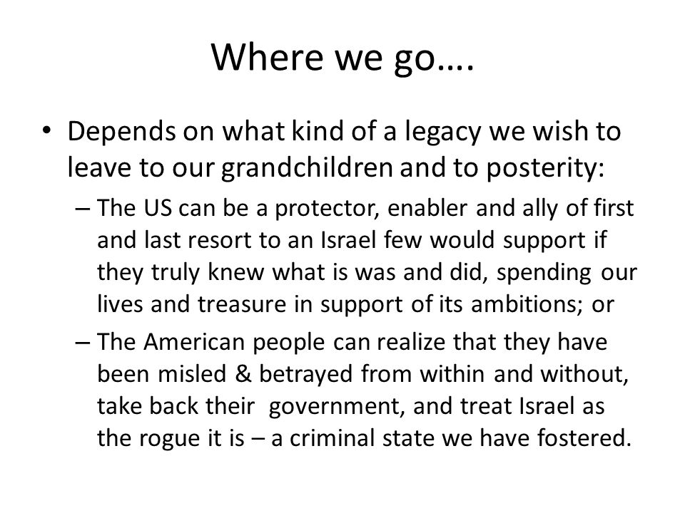 Where we go…. Depends on what kind of a legacy we wish to leave to our grandchildren and to posterity: – The US can be a protector, enabler and ally o