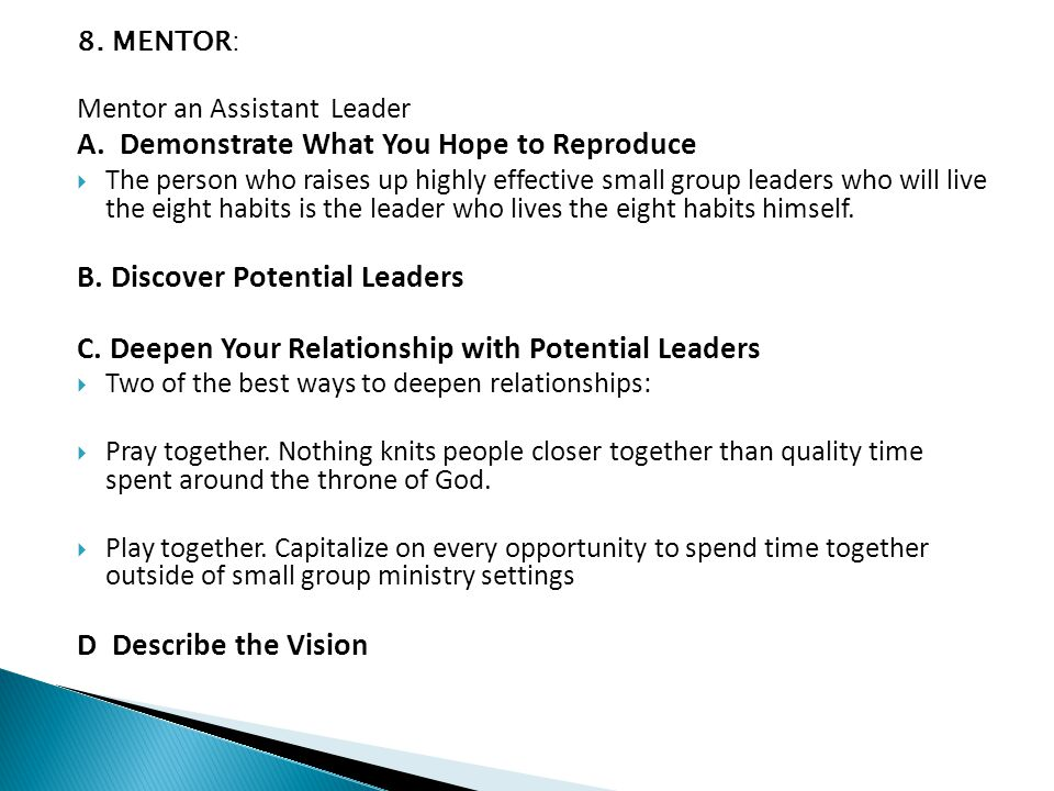 8. MENTOR: Mentor an Assistant Leader A. Demonstrate What You Hope to Reproduce  The person who raises up highly effective small group leaders who wi