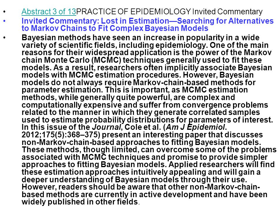 Abstract 3 of 13PRACTICE OF EPIDEMIOLOGY Invited CommentaryAbstract 3 of 13 Invited Commentary: Lost in Estimation—Searching for Alternatives to Markov Chains to Fit Complex Bayesian Models Bayesian methods have seen an increase in popularity in a wide variety of scientific fields, including epidemiology.