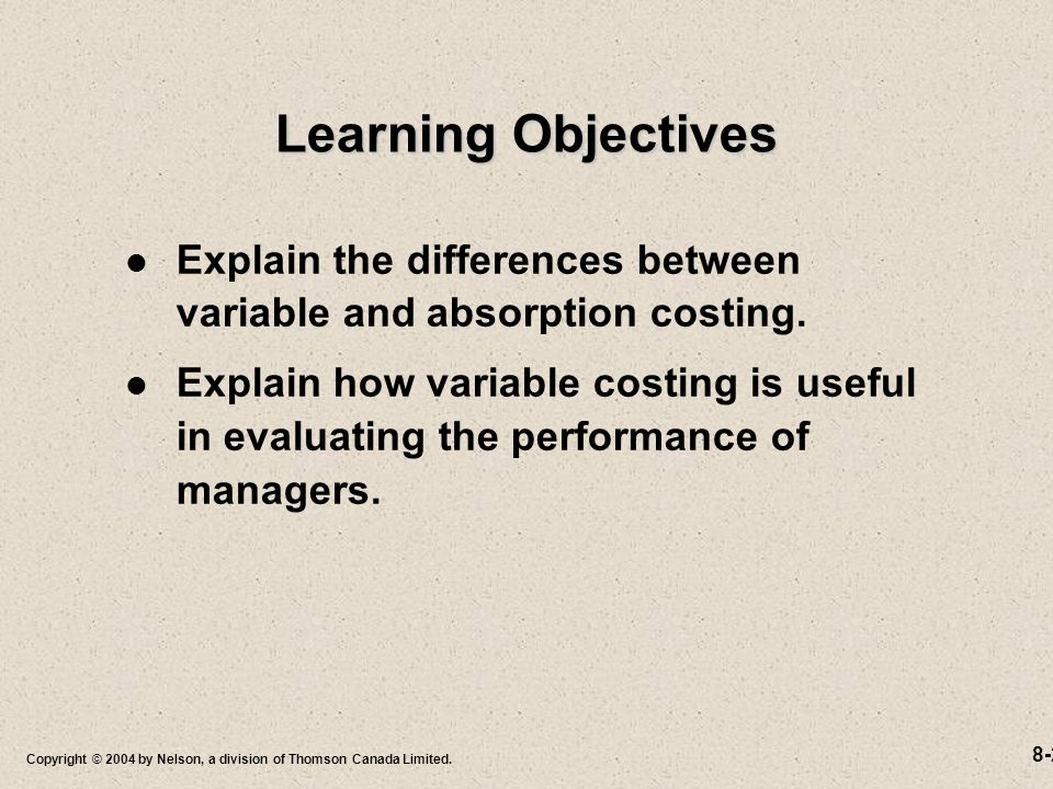 8-2 Copyright © 2004 by Nelson, a division of Thomson Canada Limited. Learning Objectives Explain the differences between variable and absorption cost