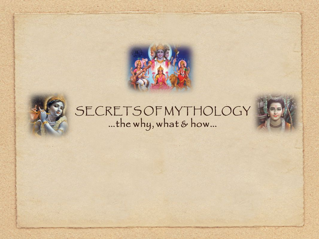 SECRETS OF MYTHOLOGY …the why, what & how…
