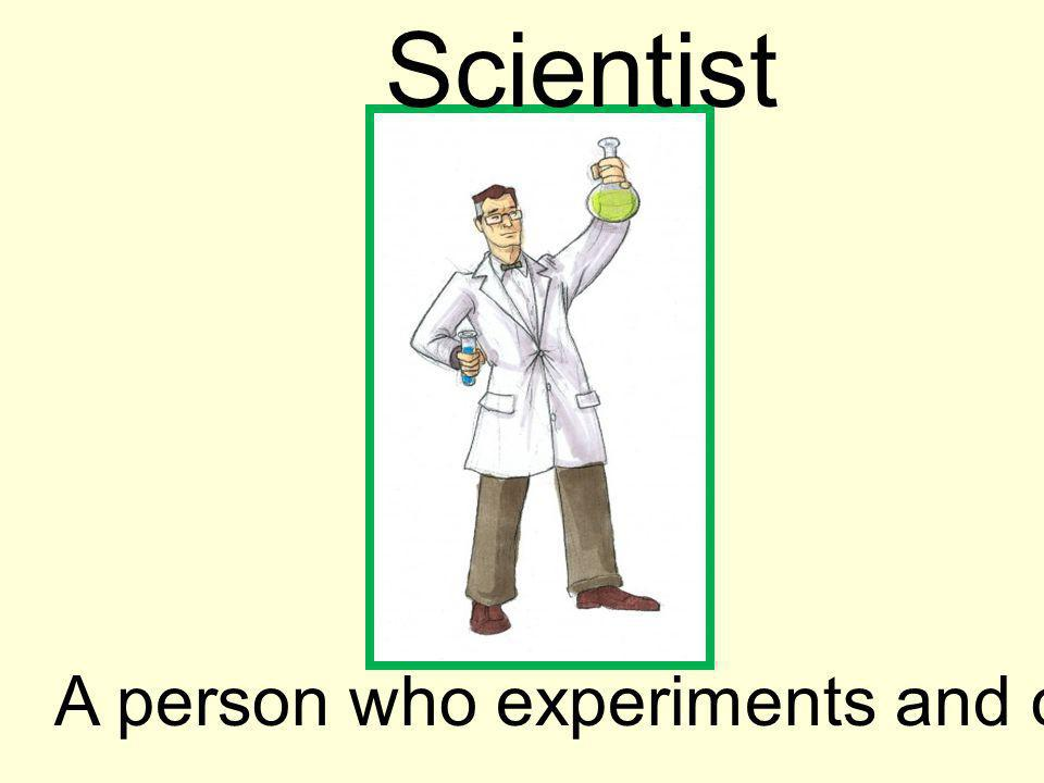 Scientist A person who experiments and observes.