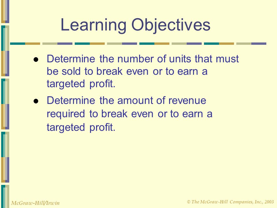 © The McGraw-Hill Companies, Inc., 2003 McGraw-Hill/Irwin Learning Objectives Determine the number of units that must be sold to break even or to earn