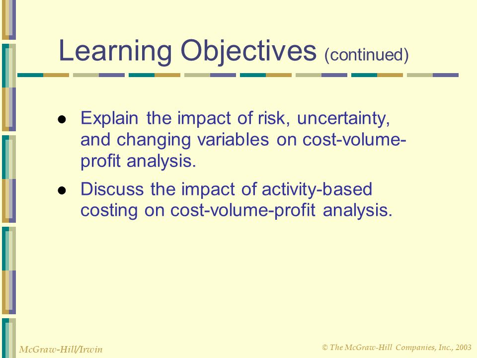 © The McGraw-Hill Companies, Inc., 2003 McGraw-Hill/Irwin Learning Objectives (continued) Explain the impact of risk, uncertainty, and changing variab