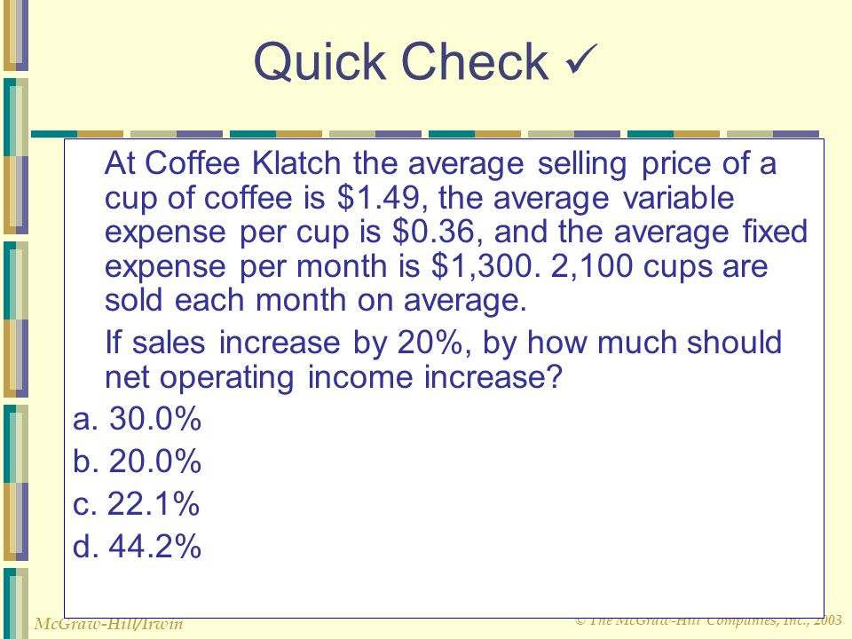 © The McGraw-Hill Companies, Inc., 2003 McGraw-Hill/Irwin Quick Check At Coffee Klatch the average selling price of a cup of coffee is $1.49, the aver