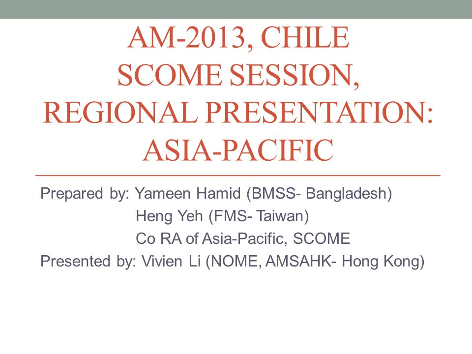 AM-2013, CHILE SCOME SESSION, REGIONAL PRESENTATION: ASIA-PACIFIC Prepared by: Yameen Hamid (BMSS- Bangladesh) Heng Yeh (FMS- Taiwan) Co RA of Asia-Pacific, SCOME Presented by: Vivien Li (NOME, AMSAHK- Hong Kong)