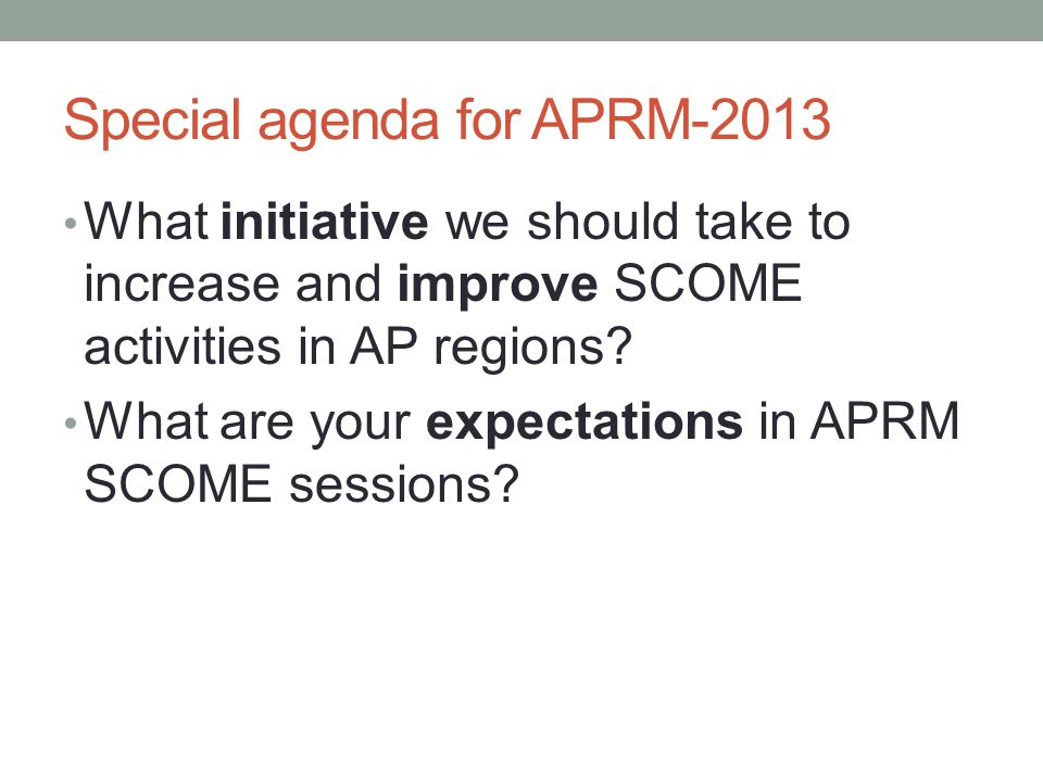 Special agenda for APRM-2013 What initiative we should take to increase and improve SCOME activities in AP regions.