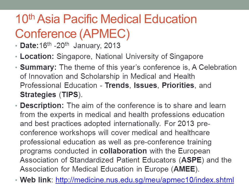 10 th Asia Pacific Medical Education Conference (APMEC) Date:16 th -20 th January, 2013 Location: Singapore, National University of Singapore Summary: The theme of this year's conference is, A Celebration of Innovation and Scholarship in Medical and Health Professional Education - Trends, Issues, Priorities, and Strategies (TIPS).