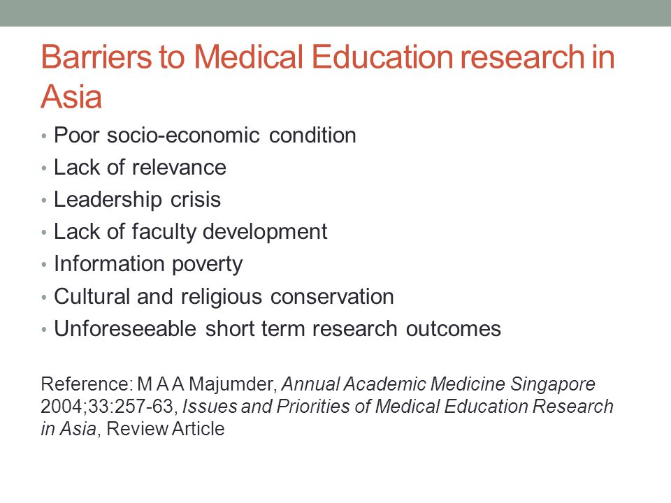 Barriers to Medical Education research in Asia Poor socio-economic condition Lack of relevance Leadership crisis Lack of faculty development Information poverty Cultural and religious conservation Unforeseeable short term research outcomes Reference: M A A Majumder, Annual Academic Medicine Singapore 2004;33:257-63, Issues and Priorities of Medical Education Research in Asia, Review Article