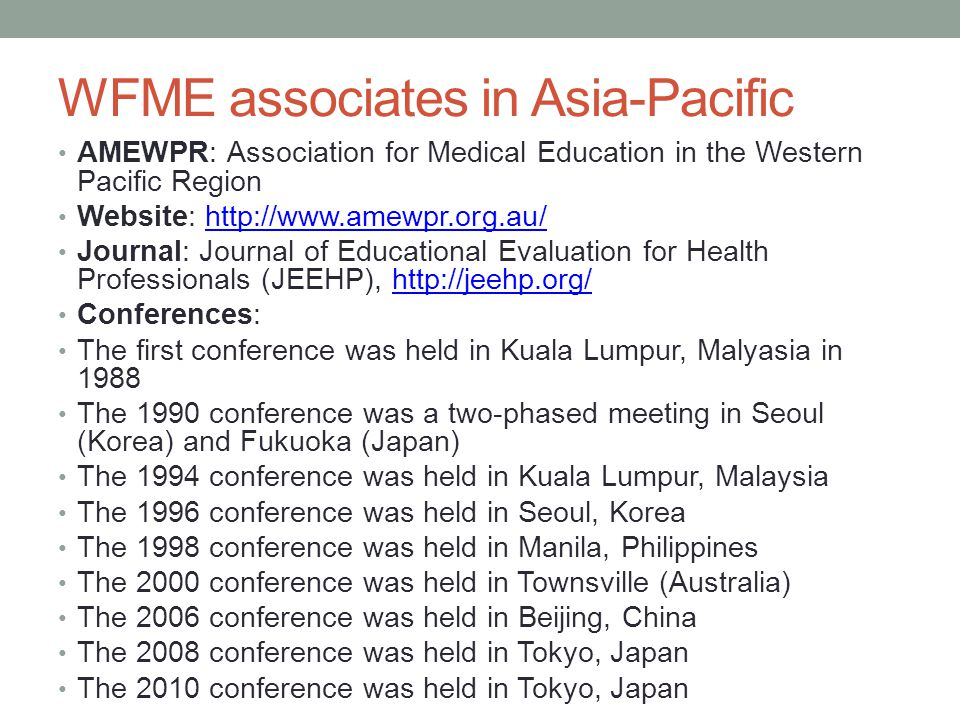 WFME associates in Asia-Pacific AMEWPR: Association for Medical Education in the Western Pacific Region Website: http://www.amewpr.org.au/http://www.amewpr.org.au/ Journal: Journal of Educational Evaluation for Health Professionals (JEEHP), http://jeehp.org/http://jeehp.org/ Conferences: The first conference was held in Kuala Lumpur, Malyasia in 1988 The 1990 conference was a two-phased meeting in Seoul (Korea) and Fukuoka (Japan) The 1994 conference was held in Kuala Lumpur, Malaysia The 1996 conference was held in Seoul, Korea The 1998 conference was held in Manila, Philippines The 2000 conference was held in Townsville (Australia) The 2006 conference was held in Beijing, China The 2008 conference was held in Tokyo, Japan The 2010 conference was held in Tokyo, Japan