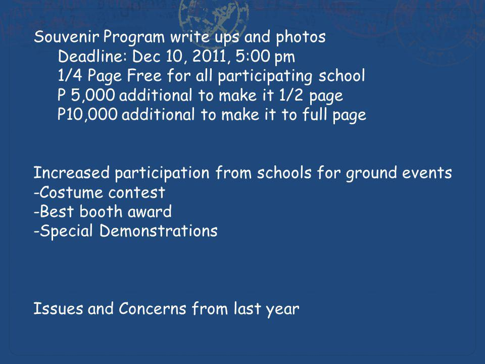 Souvenir Program write ups and photos Deadline: Dec 10, 2011, 5:00 pm 1/4 Page Free for all participating school P 5,000 additional to make it 1/2 page P10,000 additional to make it to full page Increased participation from schools for ground events -Costume contest -Best booth award -Special Demonstrations Issues and Concerns from last year