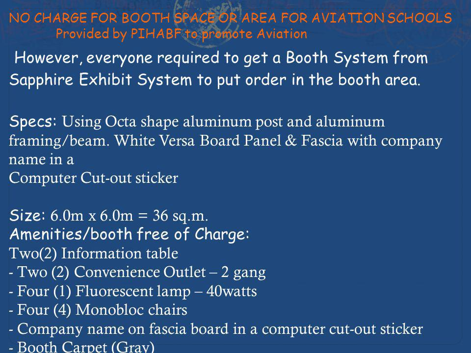Cost and Price Prime Booth # 1,8,9,16, 17, 24 P450.00/sqm = P16,200 per booth Regular Booth P360.00/sqm = P12,960 per booth *Includes Delivery from Manila, Installation/Dismantling Terms of Payment: 60% downpayment upon confirmation 40% full payment upon installation