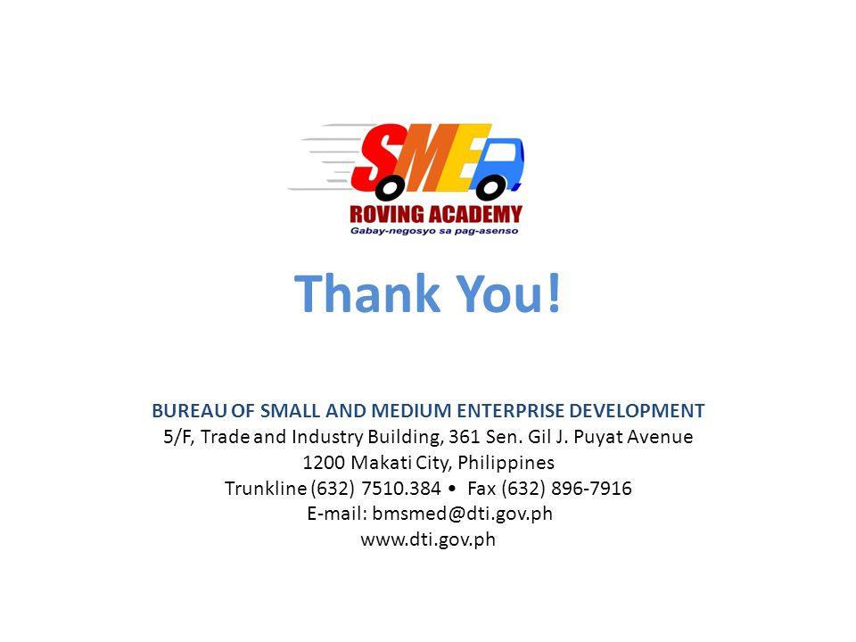Thank You! BUREAU OF SMALL AND MEDIUM ENTERPRISE DEVELOPMENT 5/F, Trade and Industry Building, 361 Sen. Gil J. Puyat Avenue 1200 Makati City, Philippi
