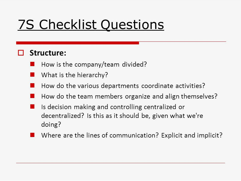 7S Checklist Questions  Structure: How is the company/team divided.