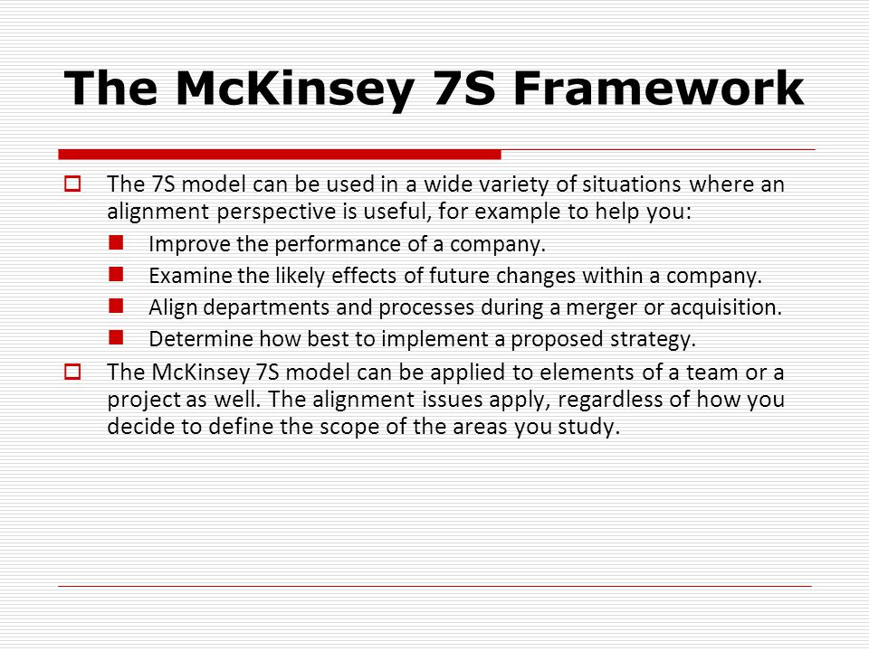The McKinsey 7S Framework  The 7S model can be used in a wide variety of situations where an alignment perspective is useful, for example to help you: Improve the performance of a company.