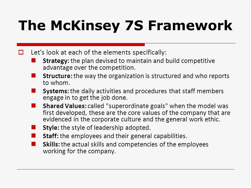 The McKinsey 7S Framework  Let s look at each of the elements specifically: Strategy: the plan devised to maintain and build competitive advantage over the competition.